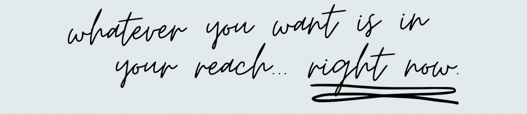Whatever you want is within reach right now